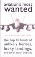 Aviation's Most Wanted : The Top Ten Book of Unlikely Heroes, Lucky Landings, and Other Aeri...