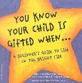 You Know Your Child Is Gifted When... A Beginner's Guide to Life on the Bright Side
