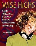 Wise Highs How to Thrill, Chill, & Get Away from It All Without Alcohol or Other Drugs