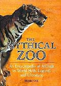 Mythical Zoo An Encyclopedia of Animals in World Myth, Legend, and Literature