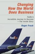 Changing How the World Does Business Fedex's Incredible Journey to Success - the Inside Story