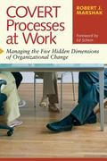 Covert Processes at Work Managing the Five Hidden Dimensions of Organizational Change