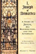 I, Joseph of Arimathea A Story of Jesus, His Resurrection, and the Aftermath  A Documented H...