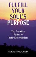 Fulfill Your Soul's Purpose Ten Creative Paths to Your Life Mission