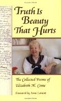 Truth Is Beauty That Hurts The Collected Poems Of Elizabeth M. Come