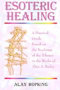 Esoteric Healing A Practical Guide Based on the Teachings of the Tibetan in the Works of Ali...