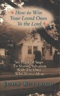 How to Win Your Loved Ones to the Lord Six Practical Steps to Sharing Salvation