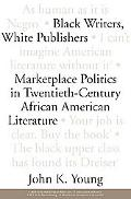 Black Writers, White Publishers Marketplace Politics in Twentieth-Century African American L...