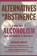Alternatives to Abstinence A New Look at Alcoholism and the Choices in Treatment