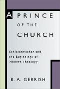 Prince of the Church: Schleiermacher and the Beginnings of Modern Theology