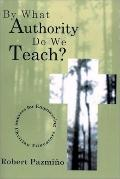 By What Authority Do We Teach?: Sources for Empowering Christian Educators
