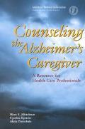 Counseling the Alzheimer's Caregiver A Resource for Health Care Professionals
