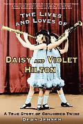 Lives and Loves of Daisy and Violet Hilton A True Story of Conjoined Twins