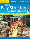 Ultimate Guide to Kids' Play Structures & Tree Houses: 10 Easy-to-Build, Fun Projects