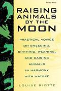 Raising Animals by the Moon Practical Advice on Breeding, Birthing, Weaning, and Raising Ani...