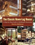 Classic Hewn-Log House A Step-by-Step Guide To Building And Restoring