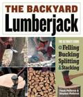 Backyard Lumberjack The Ultimate Guide to Felling, Bucking, Splitting & Stacking