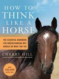 How to Think Like a Horse The Essential Handbook for Understanding Why HOrses Do What They do