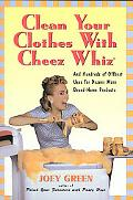 Clean Your Clothes With Cheez Whiz And Hundreds of Offbeat Uses for Dozens More Brand-Name P...