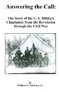 Answering the Call The Story of the U. S. Military Chaplaincy from the Revolution Through th...