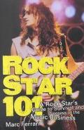 Rock Star 101 A Rock Star's Guide to Survival and Success in the Music Business