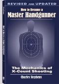How to Become a Master Handgunner: The Mechanics of X-Count Shooting, Revised and Updated