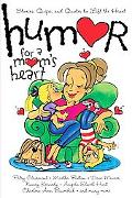 Humor for a Mom's Heart Stories, Quips, and Quotes to Lift the Heart
