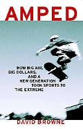 Amped How Big Air, Big Dollars, and a New Generation Took Sports to the Extreme
