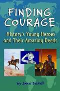 Finding Courage History's Young Heroes and Their Amazing Deeds