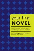 Your First Novel A Published Author And a Top Agent Share the Keys to Achieving Your Dream