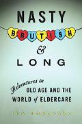 Nasty, Brutish, and Long: Adventures in Old Age and the World of Eldercare