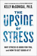 Upside of Stress : Why Stress Is Good for You, and How to Get Good at It