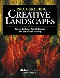 Photographing Creative Landscapes Simple Tools for Artistic Images and Enhanced Creativity