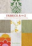 Fabrics A-To-Z : The Essential Guide to Choosing and Using Fabric for Sewing