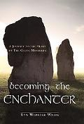 Becoming the Enchanter A Journey to the Heart of the Celtic Mysteries