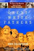 Great White Fathers The True Story of Gutzon Borglum and His Obsessive Quest to Create the M...