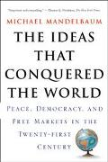 Ideas That Conquered the World Peace, Democracy, and Free Markets in the Twenty-First Century