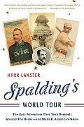 Spalding's World Tour The Epic Adventure That Took Baseball Around the Globe - and Made It A...