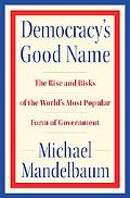 Democracy's Good Name The Past, Present, and Future of the World's Most Poular Form of Gover...