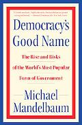 Democracy's Good Name: The Rise and Risks of the World's Most Popular Form of Government