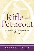 With Rifle and Petticoat Women As Big Game Hunters, 1880-1940