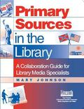 Primary Sources in the Library A Collaboration Guide for Library Media Specialists