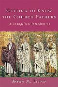 Getting to Know the Church Fathers An Evangelical Introduction