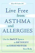 Live Free from Asthma and Allergies Use the Bioset System to Detoxify and Desensitize Your Body