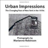 URBAN IMPRESSIONS the Changing Face of New York in The 1970s : Photographs by Marianne Robinson