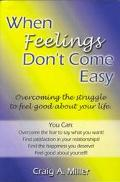 When Feelings Don't Come Easy Overcoming the Struggles to Feel Good About Your Life!