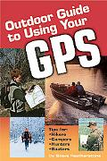 Outdoor Guide to Using Your Gps Tips for Hikers, Campers, Hunters, Boaters