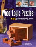 Crafting Wood Logic Puzzles 18 Three-dimensional Games for the Hands & Mind