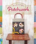 Playful Patchwork : Happy, Colorful, and Irresistible Ideas and Instruction for Modern Piece...