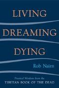 Living, Dreaming, Dying Practical Wisdom from the Tibetan Book of the dead Living, Dreaming,...